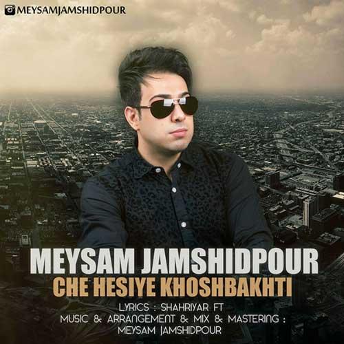Meysam Jamshidpour – Che Hesiye Khoshbakhti